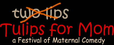 Two Lips and Tulips for Mom: a Festival of Maternal Comedy